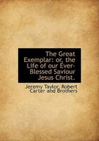 The Great Exemplar: or, the Life of our Ever-Blessed Saviour Jesus Christ.