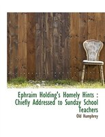 Ephraim Holding's Homely Hints: Chiefly Addressed to Sunday School Teachers