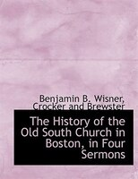 The History Of The Old South Church In Boston, In Four Sermons