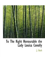To The Right Honourable the Lady Louisa Conolly