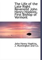 The Life of the Late Right Reverend John Henry Hopkins, First Bishop of Vermont