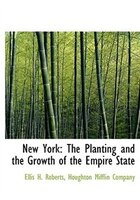 New York: The Planting And The Growth Of The Empire State
