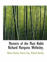 Memoirs Of The Most Noble Richard Marquess Wellesley.