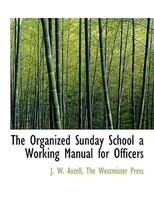 The Organized Sunday School a Working Manual for Officers