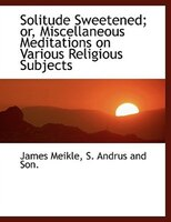 Solitude Sweetened; or, Miscellaneous Meditations on Various Religious Subjects
