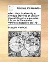 A Bon Vin Point D'enseigne, Comédie-proverbe En Un Acte; Représentée Pour La Première Fois, Sur Le - Plancher Valcourt