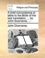 A brief concordance or table to the Bible of the last translation. ... by John Downame, ...