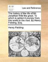 The history of the life of Mr. Jonathan Wild the great. To which is added A journey from this world to the next. By Henry Fielding