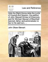 Unto The Right Honourable The Lords Of Council And Session, The Petition Of John Stewart-schaw Of Greenock, And Sir Michael Stewar