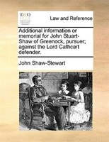 Additional Information Or Memorial For John Stuart-shaw Of Greenock, Pursuer; Against The Lord Cathcart Defender.