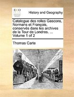 Catalogue Des Rolles Gascons, Normans Et François, Conservés Dans Les Archives De La Tour De Londres. ...  Volume 1 Of 2 - Thomas Carte