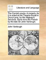 The Cornish squire. A comedy. As it is acted at the Theatre-Royal in Drury-Lane, by His Majesty's Servants. Done from the