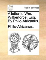 A letter to Wm. Wilberforce, Esq. By Philo-Africanus.