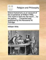 Grace triumphant; or an account of the experience of William Wills, ... This work is sent into the world ... by the author, ... Co
