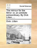 The Mirrour For The Miror: Or, An Antidote Extraordinary. By Dick Litten, ...