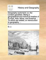 Geography epitomiz'd: or, the London gazetteer. Being a geographical and historical treatise of Europe, Asia, Africa, and - G. J.