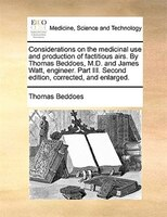 Considerations on the medicinal use and production of factitious airs. By Thomas Beddoes, M.D. and James Watt, engineer. Part III.