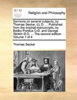 Sermons on several subjects, by Thomas Secker, LL.D. ... Published from the original manuscripts, by Beilby Porteus D.D. and Georg