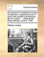 An account of a balance of a new construction, supposed to be of use in the woollen manufacture. By W. Ludlam, ... Read at the Roy