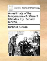 An estimate of the temperature of different latitudes. By Richard Kirwan, ...