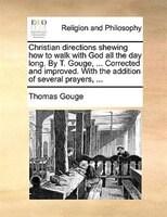 Christian directions shewing how to walk with God all the day long. By T. Gouge, ... Corrected and improved. With the addition of
