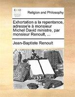Exhortation a la repentance, adresse'e à monsieur Michel David ministre, par monsieur Renoult, ...
