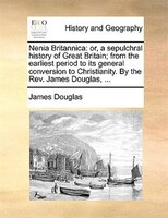 Nenia Britannica: or, a sepulchral history of Great Britain; from the earliest period to its general conversion to Ch