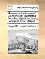 Memoirs of the House of Brandenburg. Translated from the original, written by - and read by M. Darget, ...
