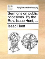 Sermons on public occasions. By the Rev. Isaac Hunt, ...