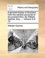 A general history of Scotland, from the earliest accounts to the present time. By William Guthrie, Esq. ...  Volume 9 of 10