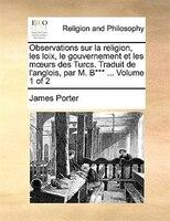 Observations sur la religion, les loix, le gouvernement et les mours des Turcs. Traduit de l'anglois, par M. B*** ...