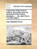 A grammar of the French tongue, grounded upon the decisions of the French Academy ; ... By John Perrin. The fifth edition.