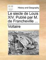 Le siecle de Louis XIV. Publié par M. de Francheville ...