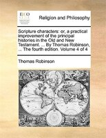 Scripture characters: or, a practical improvement of the principal histories in the Old and New Testament. ... By Thomas