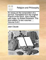 An essay on the composition of a sermon. Translated from the original French of the Revd. John Claude, ... with notes, by Robert R