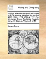 Voyage aux sources du Nil, en Nubie et en Abyssynie, pendant les années 1768, 1769, 1770, 1771 & 1772. Par M. James