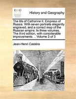 The life of Catharine II. Empress of Russia. With seven portraits elegantly engraved, and a correct map of the Russian empire. In