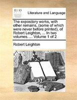 The expository works, with other remains, (some of which were never before printed), of Robert Leighton, ... In two volumes. ...