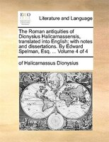 The Roman antiquities of Dionysius Halicarnassensis, translated into English; with notes and dissertations. By Edward Spelman, Esq