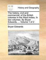 The history, civil and commercial, of the British colonies in the West Indies. In two volumes. By Bryan Edwards, ...  Volume 1 of