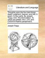 Thoughts upon the four last things: death; judgment; heaven; and hell. A poem. In four parts. By Joseph Trapp, D.D. The third edit