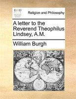 A letter to the Reverend Theophilus Lindsey, A.M.
