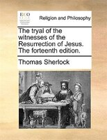 The tryal of the witnesses of the Resurrection of Jesus. The forteenth edition.