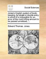 Jones's English system of book-keeping, by single or double entry, in which it is impossible for an error of the most
