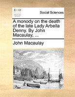 A Monody On The Death Of The Late Lady Arbella Denny. By John Macaulay, ...