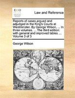 Reports Of Cases Argued And Adjudged In The King's Courts At Westminster. By George Wilson, ... In Three Volumes. ... The