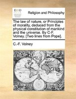 The Law Of Nature, Or Principles Of Morality, Deduced From The Physical Constitution Of Mankind And The Universe. By C-f. Volney.