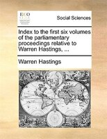 Index to the first six volumes of the parliamentary proceedings relative to Warren Hastings, ...