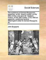 The Substance Of General Burgoyne's Speeches, On Mr. Vyner's Motion, On The 26th Of May; And Upon Mr.