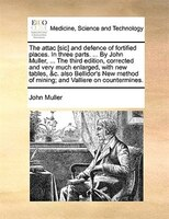 The Attac [sic] And Defence Of Fortified Places. In Three Parts. ... By John Muller, ... The Third Edition, Corrected And Very Muc